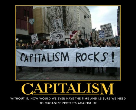 capitalism rocks...without capitalism who would have the time to protest?