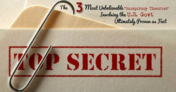 The 3 Most Unbelievable 'Conspiracy Theories' Involving the U.S. Govt Ultimately Proven as Fact