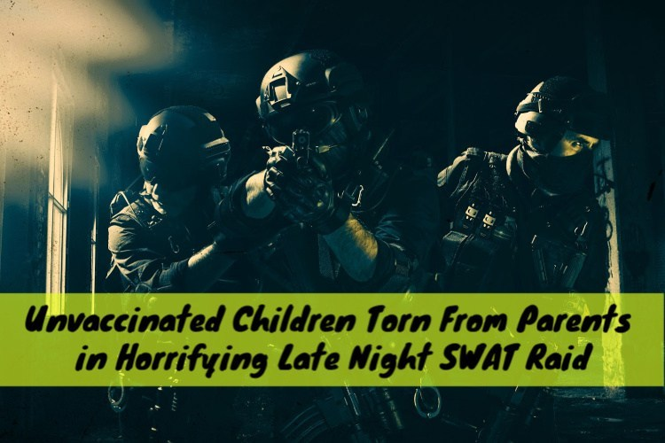 Unvaccinated Children Torn From Parents in Horrifying Late Night SWAT Raid