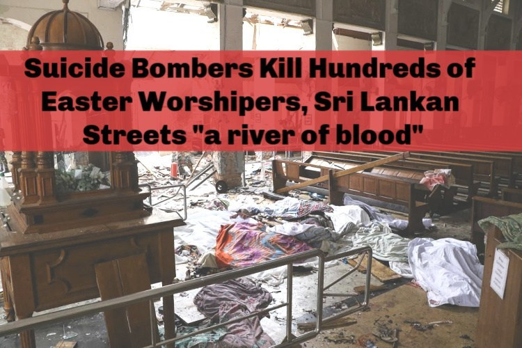 "Suicide Bombers Kill Hundreds of Easter Worshipers, Sri Lankan Streets ""a river of blood"""